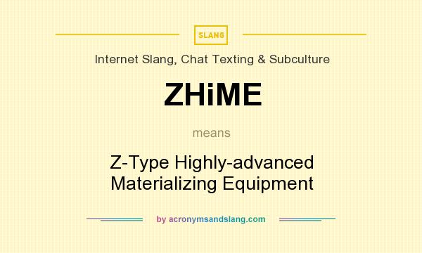 What does ZHiME mean? It stands for Z-Type Highly-advanced Materializing Equipment