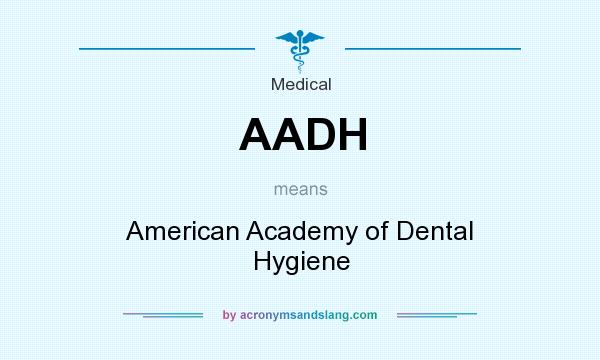 What does AADH mean? It stands for American Academy of Dental Hygiene