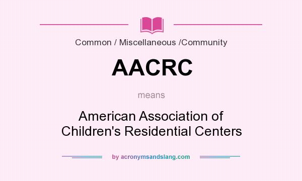 What does AACRC mean? It stands for American Association of Children`s Residential Centers