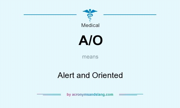 What does A/O mean? It stands for Alert and Oriented