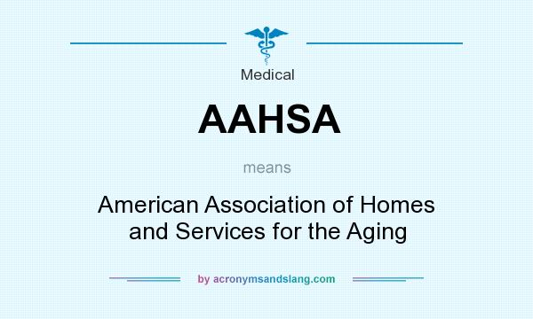 What does AAHSA mean? It stands for American Association of Homes and Services for the Aging