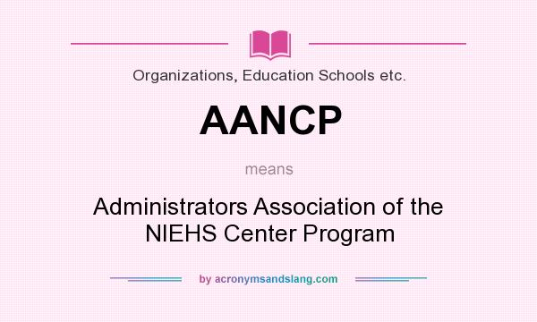 What does AANCP mean? It stands for Administrators Association of the NIEHS Center Program