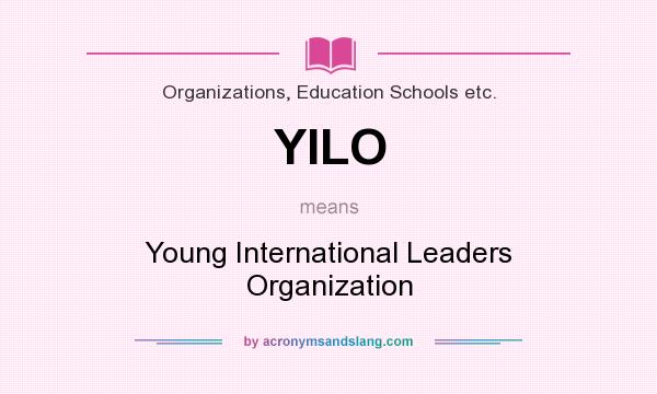 What does YILO mean? It stands for Young International Leaders Organization