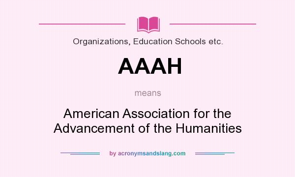 What does AAAH mean? It stands for American Association for the Advancement of the Humanities