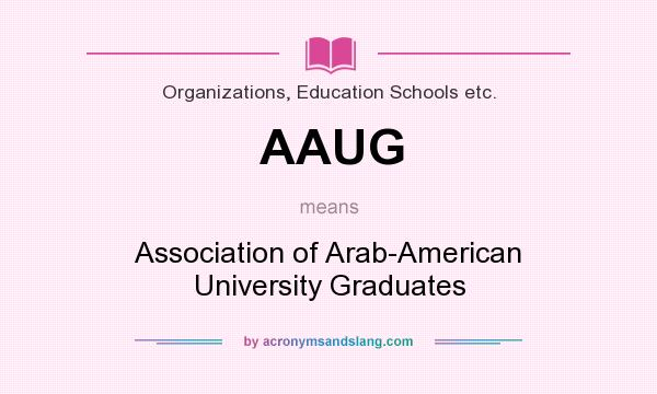 What does AAUG mean? It stands for Association of Arab-American University Graduates
