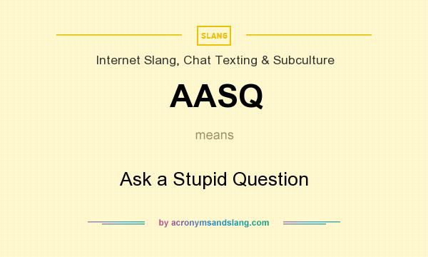 What does AASQ mean? It stands for Ask a Stupid Question