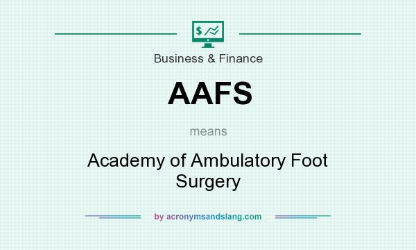 What does AAFS mean? It stands for Academy of Ambulatory Foot Surgery