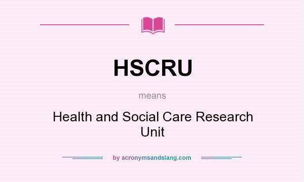 What does HSCRU mean? It stands for Health and Social Care Research Unit