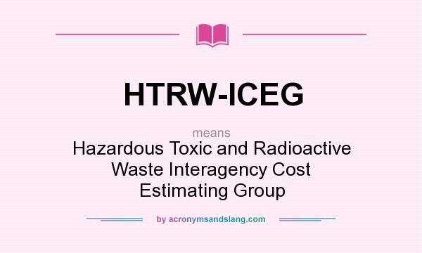 What does HTRW-ICEG mean? It stands for Hazardous Toxic and Radioactive Waste Interagency Cost Estimating Group
