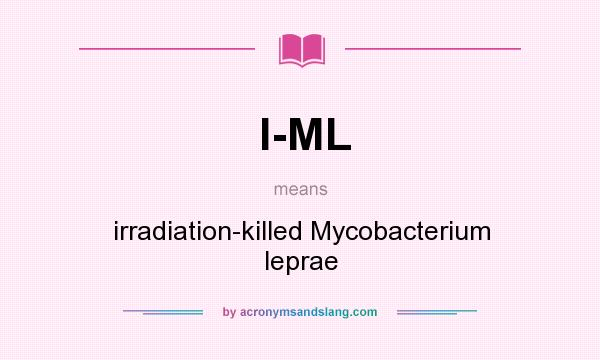 What does I-ML mean? It stands for irradiation-killed Mycobacterium leprae