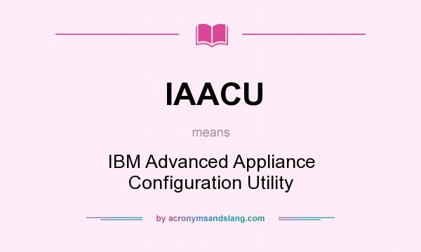 What does IAACU mean? It stands for IBM Advanced Appliance Configuration Utility