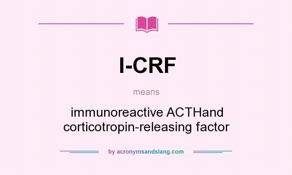What does I-CRF mean? It stands for immunoreactive ACTHand corticotropin-releasing factor