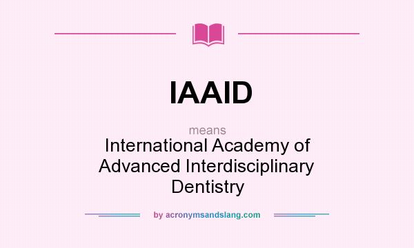 What does IAAID mean? It stands for International Academy of Advanced Interdisciplinary Dentistry
