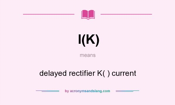 What does I(K) mean? It stands for delayed rectifier K( ) current