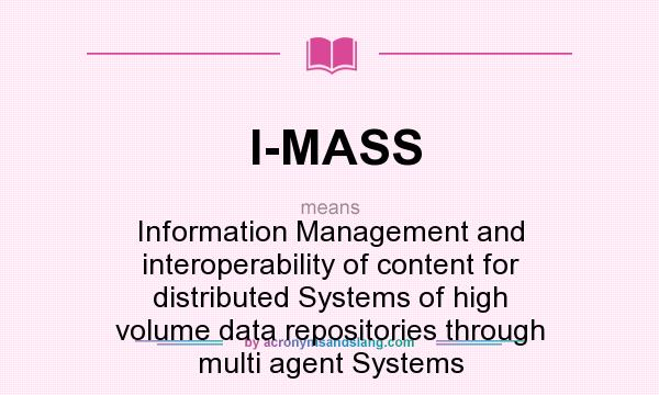 What does I-MASS mean? It stands for Information Management and interoperability of content for distributed Systems of high volume data repositories through multi agent Systems