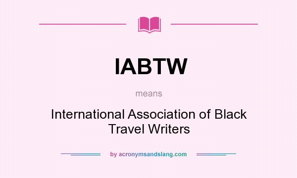What does IABTW mean? It stands for International Association of Black Travel Writers