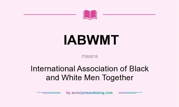 What does IABWMT mean? It stands for International Association of Black and White Men Together