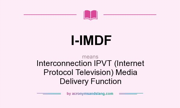 What does I-IMDF mean? It stands for Interconnection IPVT (Internet Protocol Television) Media Delivery Function