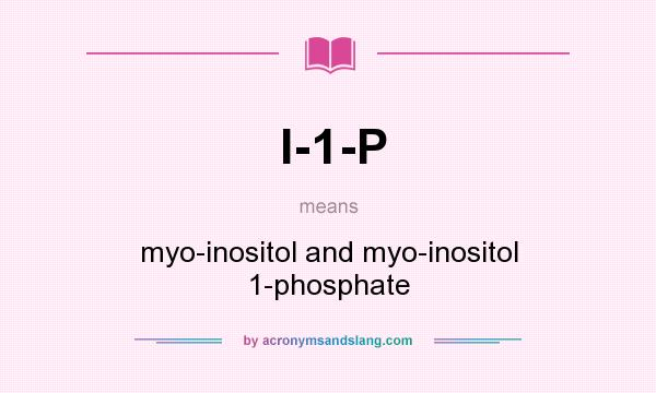 What does I-1-P mean? It stands for myo-inositol and myo-inositol 1-phosphate