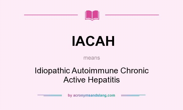 What does IACAH mean? It stands for Idiopathic Autoimmune Chronic Active Hepatitis