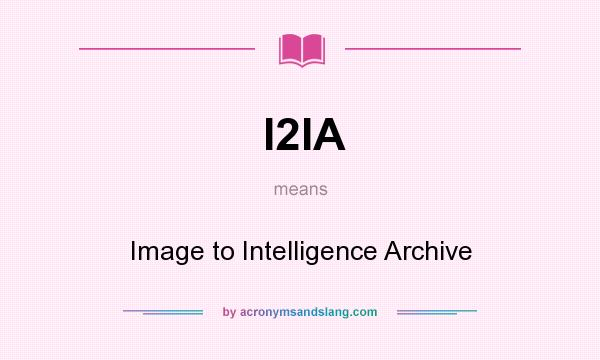 What does I2IA mean? It stands for Image to Intelligence Archive