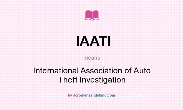 What does IAATI mean? It stands for International Association of Auto Theft Investigation