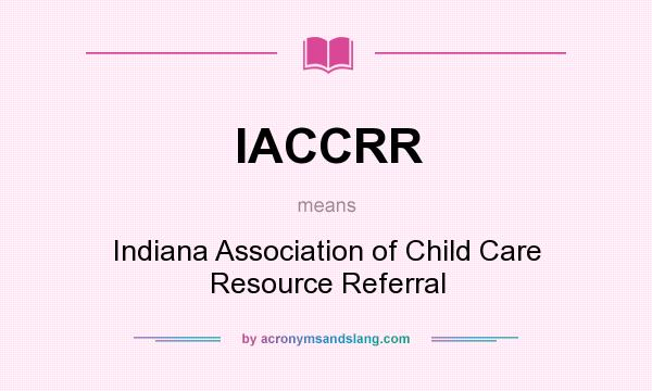 What does IACCRR mean? It stands for Indiana Association of Child Care Resource Referral