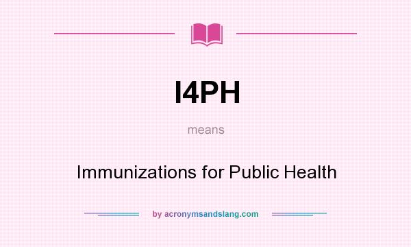 What does I4PH mean? It stands for Immunizations for Public Health