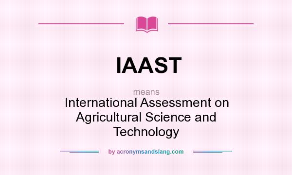 What does IAAST mean? It stands for International Assessment on Agricultural Science and Technology