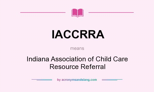 What does IACCRRA mean? It stands for Indiana Association of Child Care Resource Referral