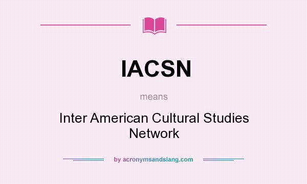 What does IACSN mean? It stands for Inter American Cultural Studies Network