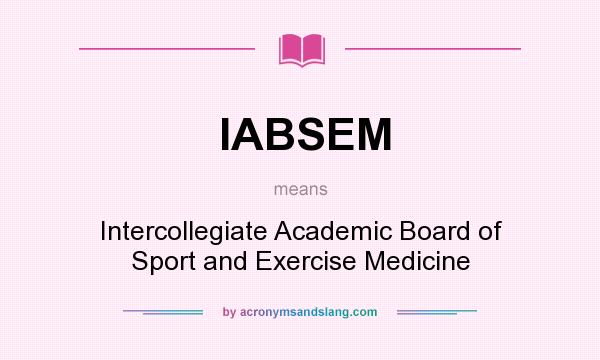 What does IABSEM mean? It stands for Intercollegiate Academic Board of Sport and Exercise Medicine