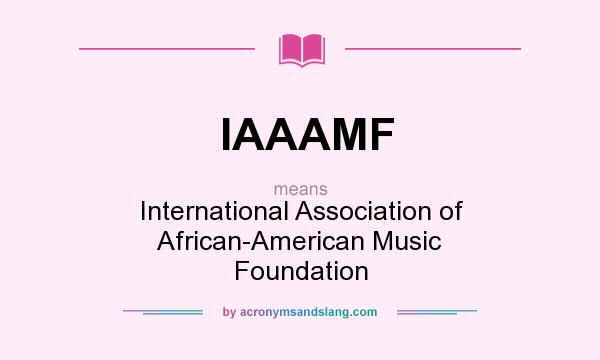 What does IAAAMF mean? It stands for International Association of African-American Music Foundation