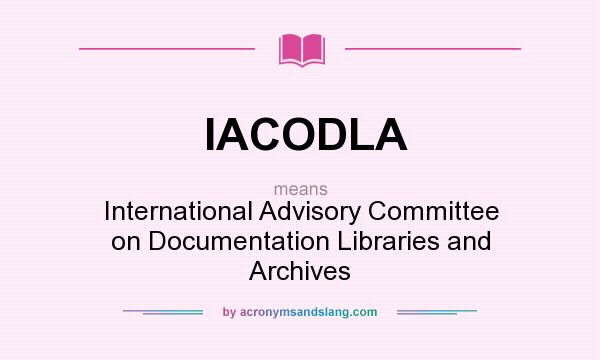 What does IACODLA mean? It stands for International Advisory Committee on Documentation Libraries and Archives