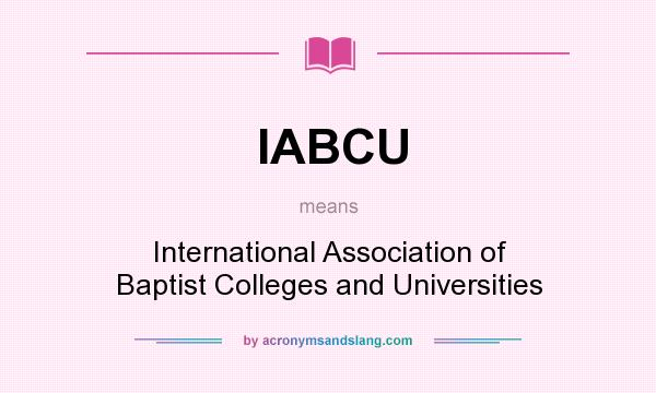 What does IABCU mean? It stands for International Association of Baptist Colleges and Universities