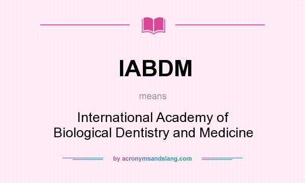 What does IABDM mean? It stands for International Academy of Biological Dentistry and Medicine