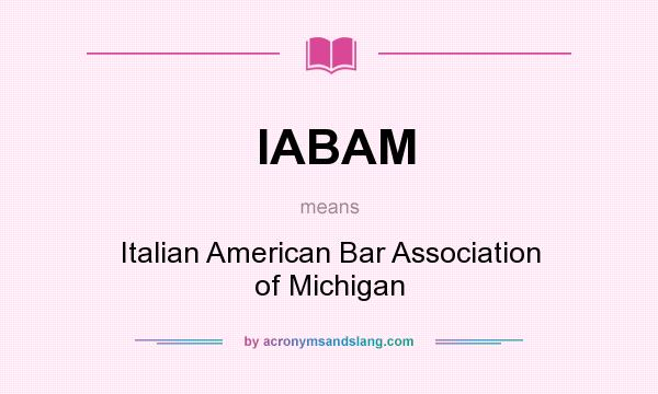 What does IABAM mean? It stands for Italian American Bar Association of Michigan