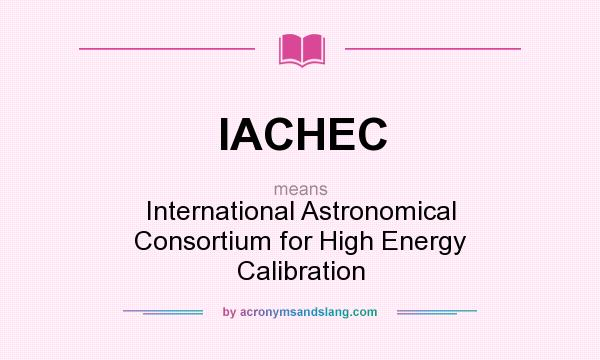 What does IACHEC mean? It stands for International Astronomical Consortium for High Energy Calibration