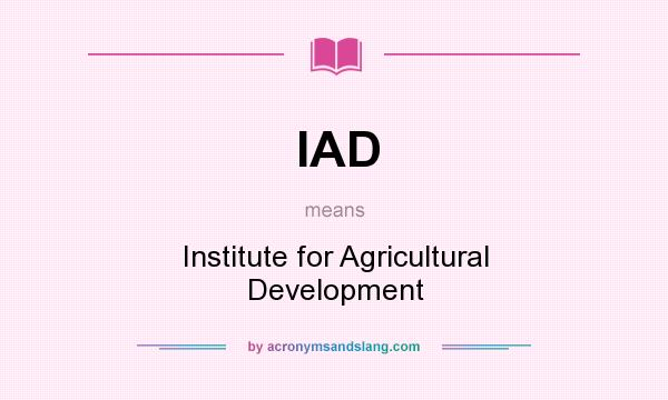 What does IAD mean? It stands for Institute for Agricultural Development