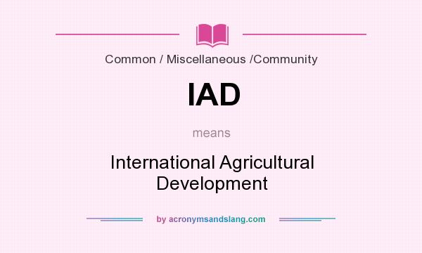 What does IAD mean? It stands for International Agricultural Development