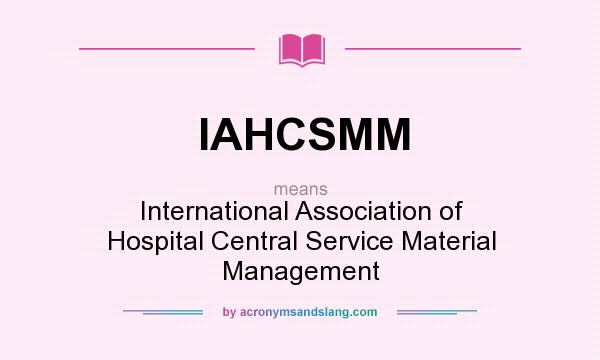What does IAHCSMM mean? It stands for International Association of Hospital Central Service Material Management