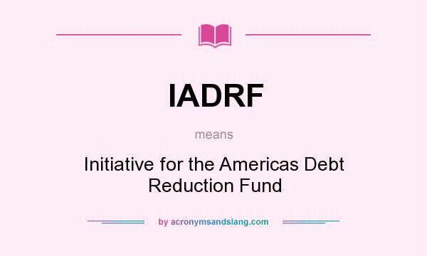 What does IADRF mean? It stands for Initiative for the Americas Debt Reduction Fund
