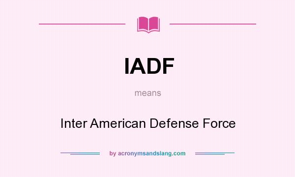 What does IADF mean? It stands for Inter American Defense Force