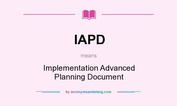 What does IAPD mean? It stands for Implementation Advanced Planning Document