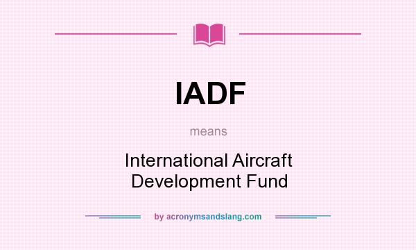 What does IADF mean? It stands for International Aircraft Development Fund