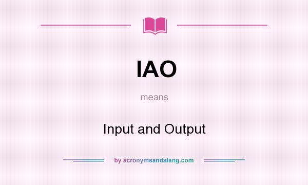 What does IAO mean? It stands for Input and Output