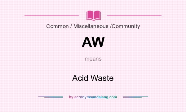 What does AW mean? It stands for Acid Waste