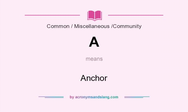 What does A mean? It stands for Anchor