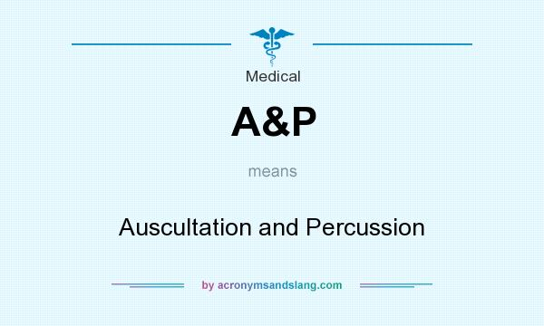 What does A&P mean? It stands for Auscultation and Percussion