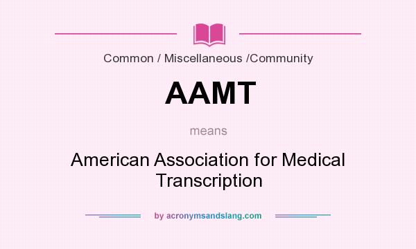 What does AAMT mean? It stands for American Association for Medical Transcription